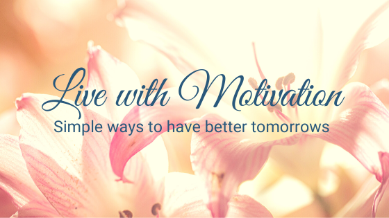 Live with Motivation - Simple ways to have better tomorrows